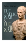 The Gallic War & The Civil War : Historical Account of Caesar's Military Campaign in Gaul & The Roman Civil War - Book