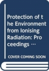 Protection of the Environment from Ionising Radiation : Proceedings of the Third International Symposium held in Darwin, Australia, 22-26 July 2002 - Book