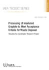 Processing of Irradiated Graphite to Meet Acceptance Criteria for Waste Disposal : Results of a Coordinated Research Project - Book