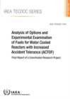 Analysis of Options and Experimental Examination of Fuels for Water Cooled Reactors with Increased Accident Tolerance (ACTOF) : Final Report of a Coordinated Research Project - Book