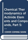 The Chemical Thermodynamics of Actinide Elements and Compounds, Part 5 - Book