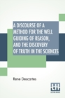 A Discourse Of A Method For The Well Guiding Of Reason, And The Discovery Of Truth In The Sciences - Book