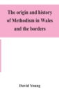 The origin and history of Methodism in Wales and the borders - Book