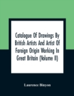 Catalogue Of Drawings By British Artists And Artist Of Foreign Origin Working In Great Britain (Volume Ii) - Book