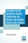 Discourse On The Method Of Rightly Conducting The Reason, And Seeking Truth In The Sciences : Translated By John Veitch - Book
