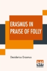 Erasmus In Praise Of Folly : With Portrait, Life Of Erasmus, And His Epistle Addressed To Sir Thomas More - Book