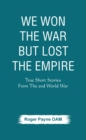 We Won the War but Lost the Empire : True Short Stories From The Second World War As Told by the People Who were There - eBook