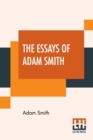 The Essays Of Adam Smith : Essays On I. Moral Sentiments; II. Astronomical Inquiries; III. Formation Of Languages; IV. History Of Ancient Physics; V. Ancient Logic And Metaphysics; VI. The Imitative A - Book