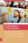 Transformations of Trade Unionism : Comparative and Transnational Perspectives on Workers Organizing in Europe and the United States, Eighteenth to Twenty-First Centuries - Book