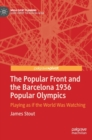 The Popular Front and the Barcelona 1936 Popular Olympics : Playing as if the World Was Watching - Book
