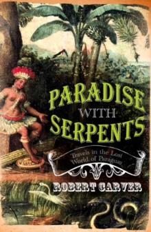 Paradise With Serpents : Travels in the Lost World of Paraguay, Paperback / softback Book