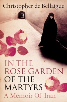 In the Rose Garden of the Martyrs : A Memoir of Iran, Paperback Book