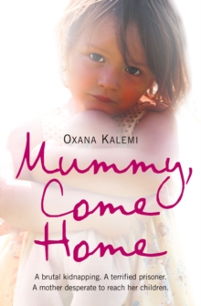 Mummy, Come Home : A Brutal Kidnapping. a Terrified Prisoner. a Mother Desperate to Reach Her Children., Paperback Book
