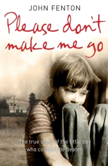 Please Don't Make Me Go : How One Boy's Courage Overcame a Brutal Childhood, Paperback Book