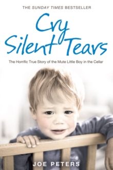 Cry Silent Tears : The Horrific True Story of the Mute Little Boy in the Cellar, Paperback Book