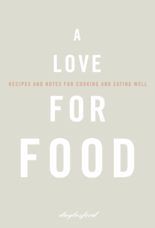 A Love for Food : Recipes and Notes for Cooking and Eating Well, Hardback Book