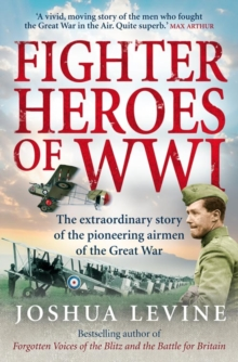 Fighter Heroes of WWI : The Untold Story of the Brave and Daring Pioneer Airmen of the Great War, Paperback Book