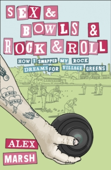 Sex & Bowls & Rock and Roll : How I Swapped My Rock Dreams for Village Greens, Paperback / softback Book