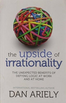 The Upside of Irrationality : The Unexpected Benefits of Defying Logic at Work and at Home, Paperback Book