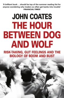 The Hour Between Dog and Wolf : Risk-Taking, Gut Feelings and the Biology of Boom and Bust, Paperback Book