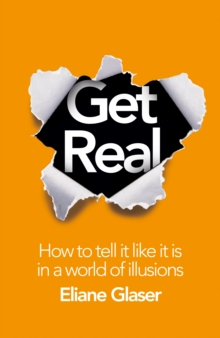 Get Real : How to Tell it Like it is in a World of Illusions, Hardback Book