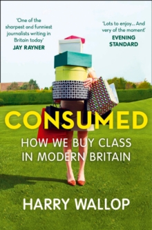 Consumed : How We Buy Class in Modern Britain, Paperback Book