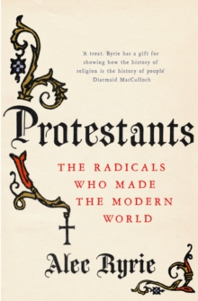 Protestants : The Radicals Who Made the Modern World, Hardback Book