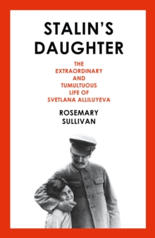 Stalin's Daughter : The Extraordinary and Tumultuous Life of Svetlana Alliluyeva, Hardback Book
