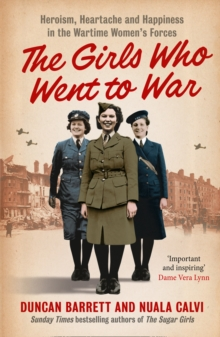 The Girls Who Went to War : Heroism, Heartache and Happiness in the Wartime Women's Forces, Paperback Book