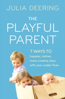 The Playful Parent : 7 Ways to Happier, Calmer, More Creative Days with Your Under-Fives, Paperback Book