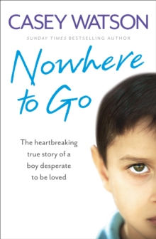 Nowhere to Go : The Heartbreaking True Story of a Boy Desperate to be Loved, Paperback / softback Book