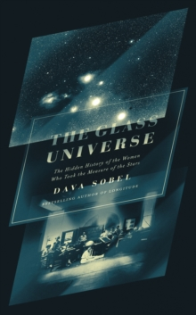 The Glass Universe : The Hidden History of the Women Who Took the Measure of the Stars, Hardback Book