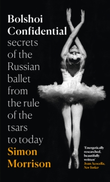 Bolshoi Confidential : Secrets of the Russian Ballet from the Rule of the Tsars to Today, Hardback Book
