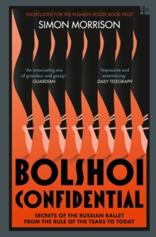 Bolshoi Confidential : Secrets of the Russian Ballet from the Rule of the Tsars to Today, Paperback / softback Book