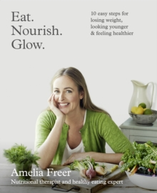 Eat. Nourish. Glow. : 10 Easy Steps for Losing Weight, Looking Younger & Feeling Healthier, Paperback Book