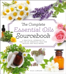 The Complete Essential Oils Sourcebook : A Practical Approach to the Use of Essential Oils for Health and Well-Being, Paperback Book