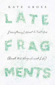 Late Fragments: Everything I Want to Tell You (About This Magnificent Life), EPUB eBook