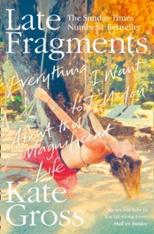 Late Fragments : Everything I Want to Tell You (About This Magnificent Life), Paperback Book
