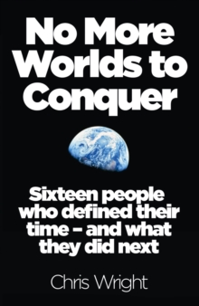 No More Worlds to Conquer : Sixteen People Who Defined Their Time - and What They Did Next, Paperback Book