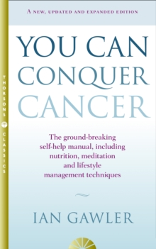 You Can Conquer Cancer : The Ground-Breaking Self-Help Manual Including Nutrition, Meditation and Lifestyle Management Techniques, Paperback Book