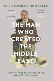 The Man Who Created the Middle East : A Story of Empire, Conflict and the Sykes-Picot Agreement, Paperback Book