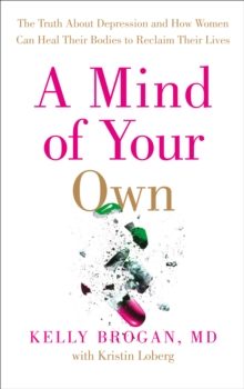 A Mind of Your Own : The Truth About Depression and How Women Can Heal Their Bodies to Reclaim Their Lives, Paperback Book