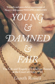 Young and Damned and Fair : The Life and Tragedy of Catherine Howard at the Court of Henry VIII, Hardback Book