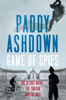 Game of Spies : The Secret Agent, the Traitor and the Nazi, Bordeaux 1942-1944, Hardback Book