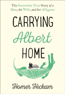 Carrying Albert Home : The Somewhat True Story of a Man, His Wife and Her Alligator, Hardback Book