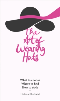 The Art of Wearing Hats : What to Choose. Where to Find. How to Style., Hardback Book