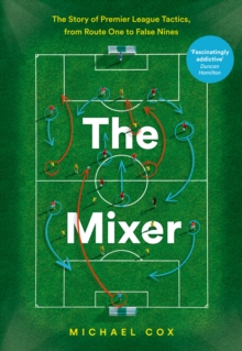 The Mixer: The Story of Premier League Tactics, from Route One to False Nines, Hardback Book