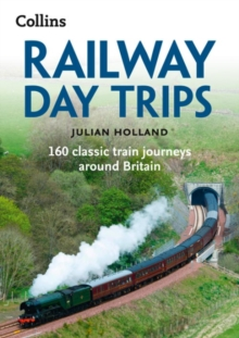 Railway Day Trips : 160 Classic Train Journeys Around Britain, Paperback / softback Book