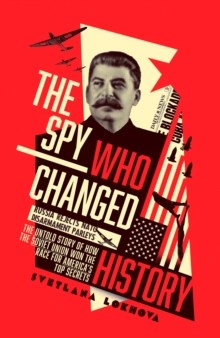 The Spy Who Changed History : The Untold Story of How the Soviet Union Won the Race for America's Top Secrets, Hardback Book