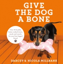Give the Dog a Bone : Over 40 Healthy Home-Cooked Treats, Meals and Snacks for Your Four-Legged Friend, Hardback Book